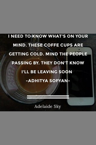 I NEED TO KNOW WHAT'S ON YOUR MIND. THESE COFFE CUPS ARE GETTING COLD. MIND THE PEOPLE PASSING BY. THEY DON'T KNOW I'LL BE LEAVING SOON -ADHITYA SOFYAN- Adelaide Sky
