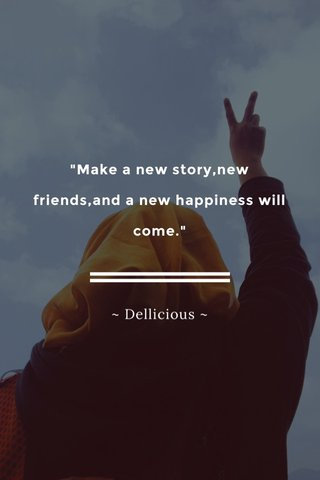 """""""Make a new story,new friends,and a new happiness will come."""" ~ Dellicious ~"""