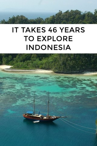 IT TAKES 46 YEARS TO EXPLORE INDONESIA