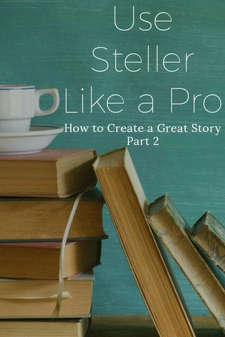 Use Steller Like a Pro How to Create a Great Story Part 2
