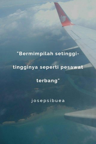 """""""Bermimpilah setinggi-tingginya seperti pesawat terbang"""" josepsibuea"""