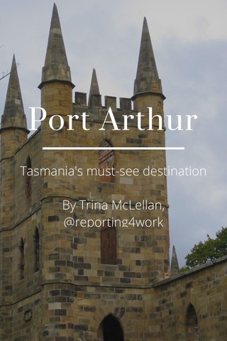 Port Arthur Tasmania's must-see destination By Trina McLellan, @reporting4work