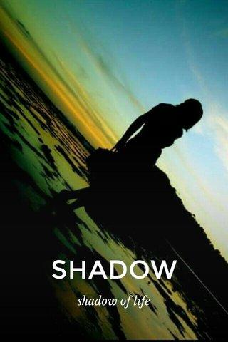 SHADOW shadow of life