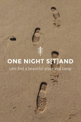 ONE NIGHT S[T]AND Lets find a beautiful place and camp