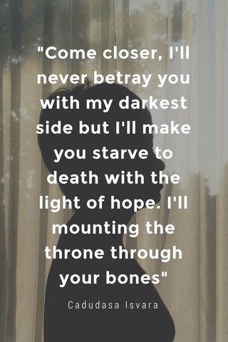 """""""Come closer, I'll never betray you with my darkest side but I'll make you starve to death with the light of hope. I'll mounting the throne through your bones"""" Cadudasa Isvara"""
