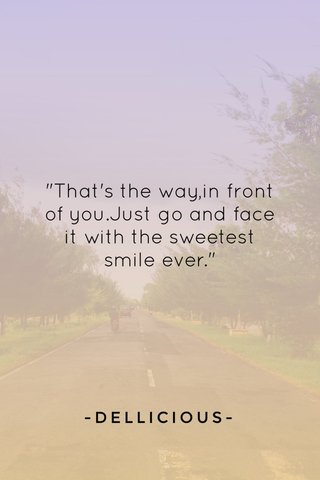 """""""That's the way,in front of you.Just go and face it with the sweetest smile ever."""" -DELLICIOUS-"""