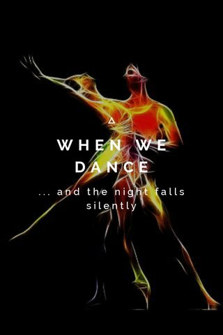WHEN WE DANCE ... and the night falls silently