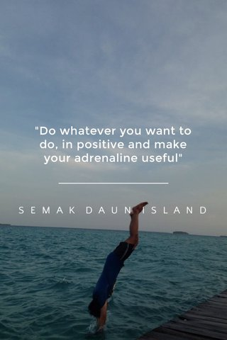 """""""Do whatever you want to do, in positive and make your adrenaline useful"""" SEMAK DAUN ISLAND"""