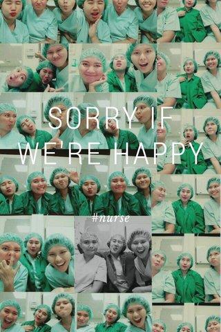SORRY IF WE'RE HAPPY #nurse