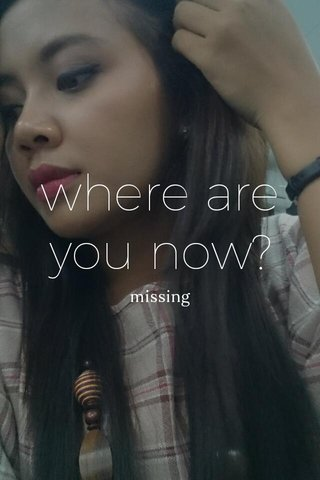 where are you now? missing