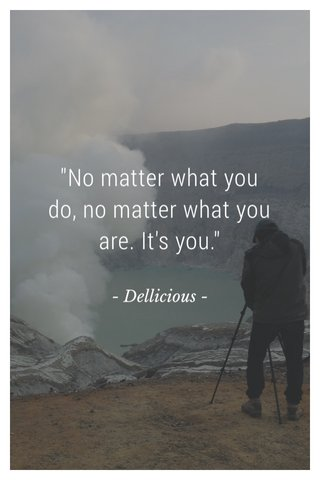 """""""No matter what you do, no matter what you are. It's you."""" - Dellicious -"""