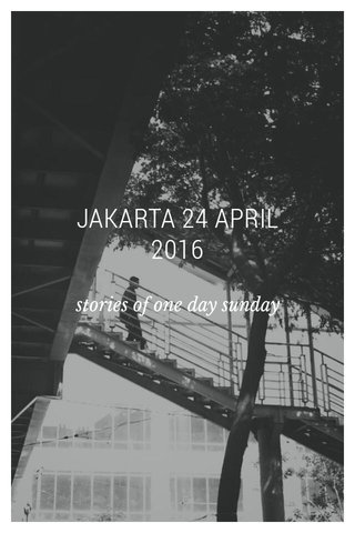 JAKARTA 24 APRIL 2016 stories of one day sunday