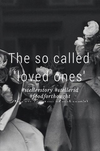 The so called 'loved ones' #stellerstory #stellerid #foodforthought (Images courtesy of weheartit)