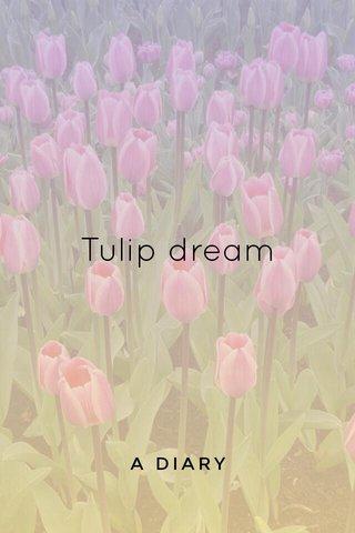 Tulip dream A DIARY