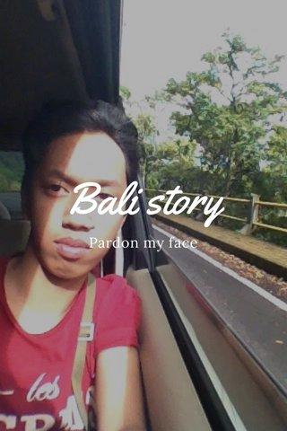 Bali story Pardon my face
