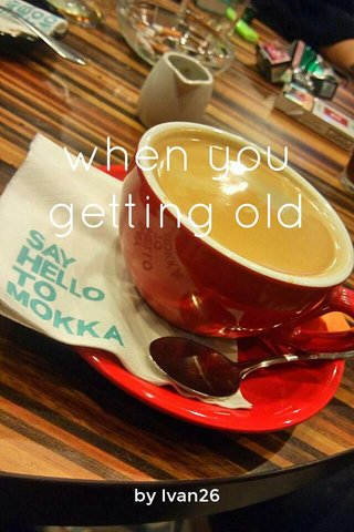 when you getting old by Ivan26