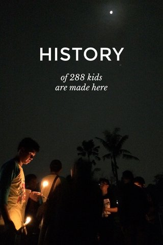 HISTORY of 288 kids are made here