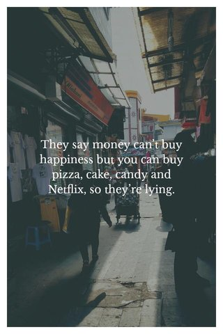 They say money can't buy happiness but you can buy pizza, cake, candy and Netflix, so they're lying.