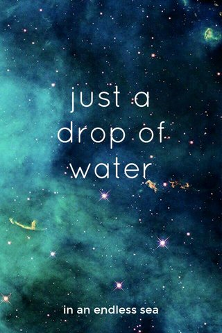 just a drop of water in an endless sea