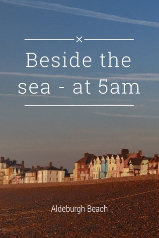 Beside the sea - at 5am Aldeburgh Beach