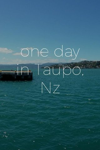 one day in Taupo, Nz