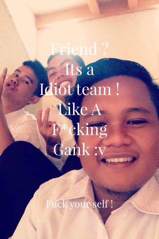 Friend ? Its a Idiot team ! Like A F*cking Gank :v Fuck your self !