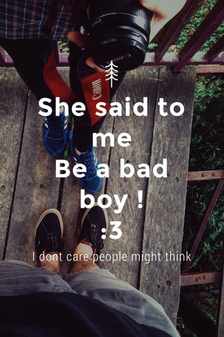 She said to me Be a bad boy ! :3 I dont care people might think