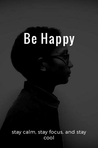 Be Happy stay calm, stay focus, and stay cool