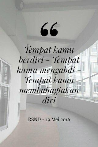 Tempat kamu berdiri - Tempat kamu mengabdi - Tempat kamu membahagiakan diri RSND - 19 Mei 2016