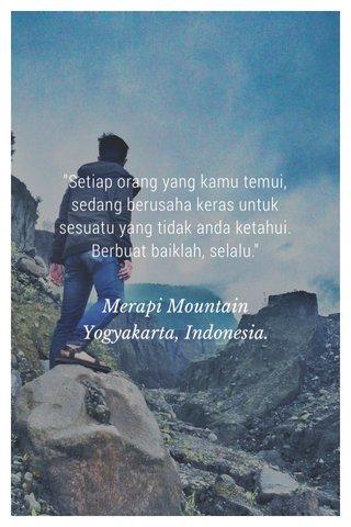 """Setiap orang yang kamu temui, sedang berusaha keras untuk sesuatu yang tidak anda ketahui. Berbuat baiklah, selalu."" Merapi Mountain Yogyakarta, Indonesia."
