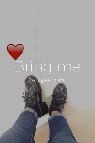 Bring me To a good place