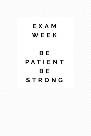 EXAM WEEK BE PATIENT BE STRONG
