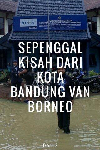 SEPENGGAL KISAH DARI KOTA BANDUNG VAN BORNEO Part 2