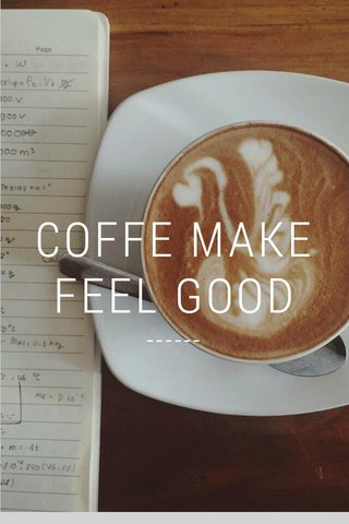 COFFE MAKE FEEL GOOD