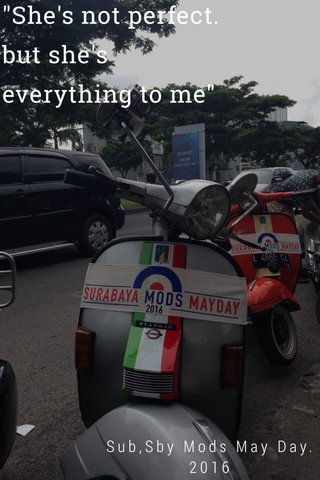 """""""She's not perfect. but she's everything to me"""" Sub,Sby Mods May Day.2016"""