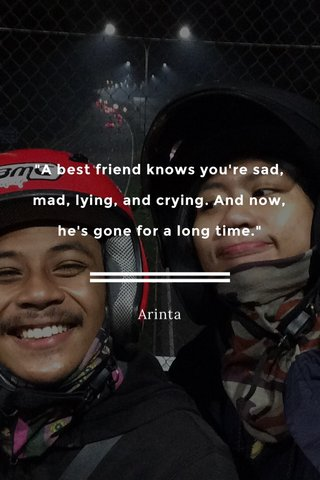 """""""A best friend knows you're sad, mad, lying, and crying. And now, he's gone for a long time."""" Arinta"""