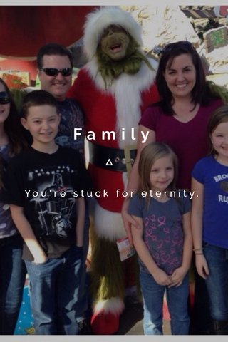 Family You're stuck for eternity.