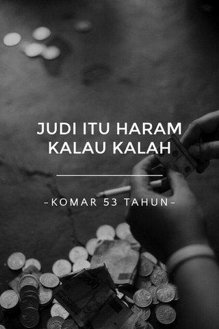 JUDI ITU HARAM KALAU KALAH -KOMAR 53 TAHUN-