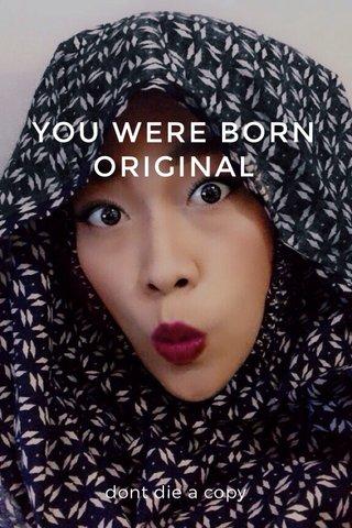 YOU WERE BORN ORIGINAL dont die a copy