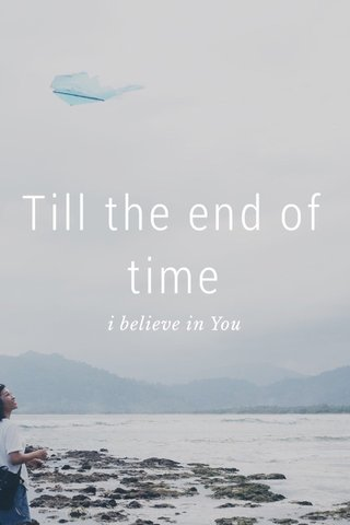 Till the end of time i believe in You