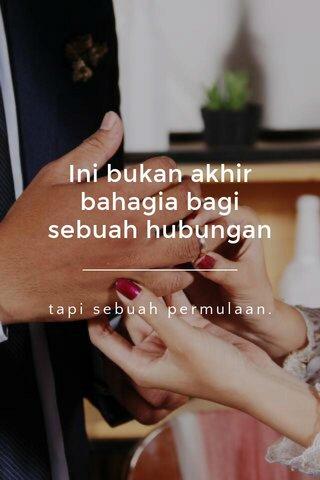 Ini bukan akhir bahagia bagi sebuah hubungan tapi sebuah permulaan.