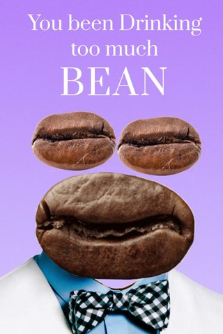 BEAN You been Drinking too much