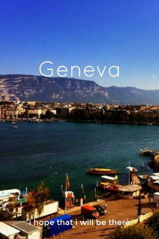 Geneva i hope that i will be there