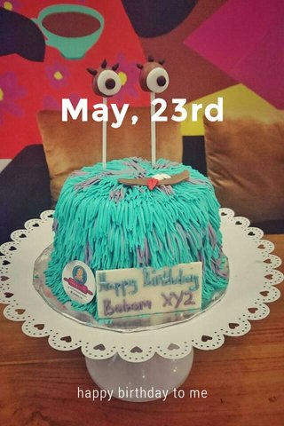 May, 23rd happy birthday to me