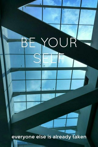 BE YOUR SELF everyone else is already taken