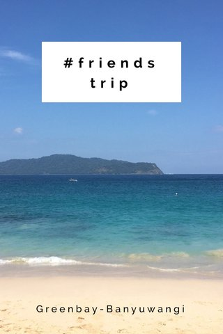 #friendstrip Greenbay-Banyuwangi