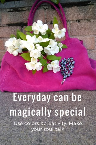 Everyday can be magically special Use colors &creativity. Make your soul talk
