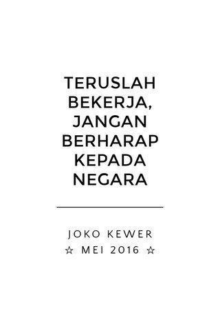 TERUSLAH BEKERJA, JANGAN BERHARAP KEPADA NEGARA JOKO KEWER ☆ MEI 2016 ☆
