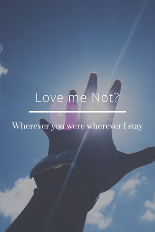 Love me Not? Wherever you were wherever I stay
