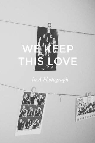 WE KEEP THIS LOVE in A Photograph